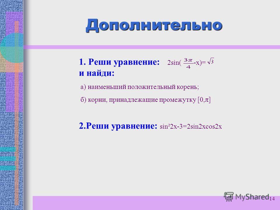 14 Дополнительно 1. Реши уравнение: 2sin( -х)= и найди: а) наименьший положительный корень; б) корни, принадлежащие промежутку [0,π] 2.Реши уравнение: sin²2x-3=2sin2хcos2x