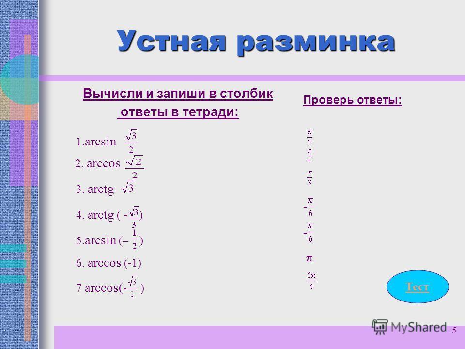 5 Устная разминка Вычисли и запиши в столбик ответы в тетради: 1. arcsin 2. arccos 3. arctg 5. arcsin (– ) 4. arctg ( - ) 6. arccos (-1) 7 arcсоs( - ) Проверь ответы: - - π Тест