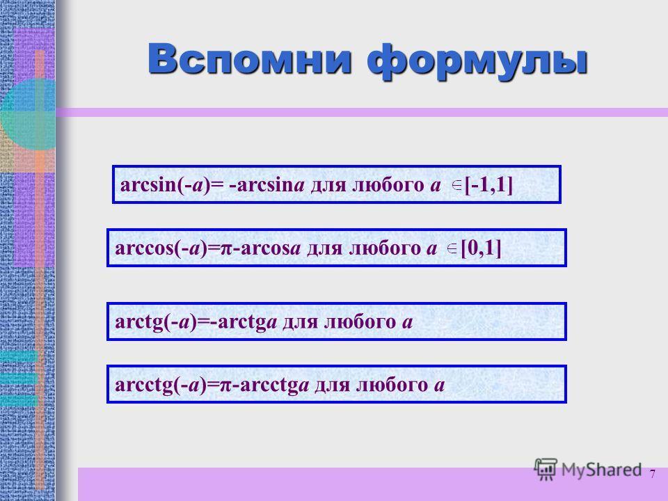 7 Вспомни формулы arcsin(-a)= -arcsina для любого а [-1,1] arctg(-a)=-arctga для любого а arcсtg(-a)=π-arcсtga для любого а arccos(-a)=π-arcosa для любого а [0,1]