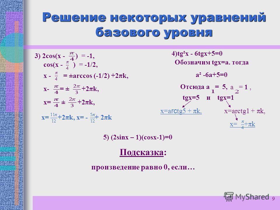 9 Решение некоторых уравнений базового уровня соs(x - ) = -1/2, 3) 2соs(x - ) = -1, х - = ±arccos (-1/2) +2πk, х= ± +2πk, х- = ± +2πk, х= +2πk, х= - + 2πk 4)tg²x - 6tgх+5=0 Обозначим tgх=а. тогда а² -6а+5=0 Отсюда а = 5, а = 1, tgх=5 и tgх=1 х=a rc t