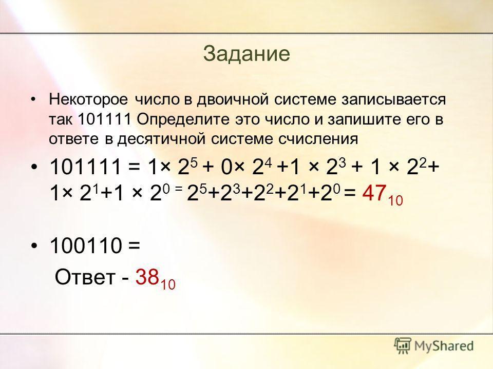 Задание Некоторое число в двоичной системе записывается так 101111 Определите это число и запишите его в ответе в десятичной системе счисления 101111 = 1× 2 5 + 0× 2 4 +1 × 2 3 + 1 × 2 2 + 1× 2 1 +1 × 2 0 = 2 5 +2 3 +2 2 +2 1 +2 0 = 47 10 100110 = От