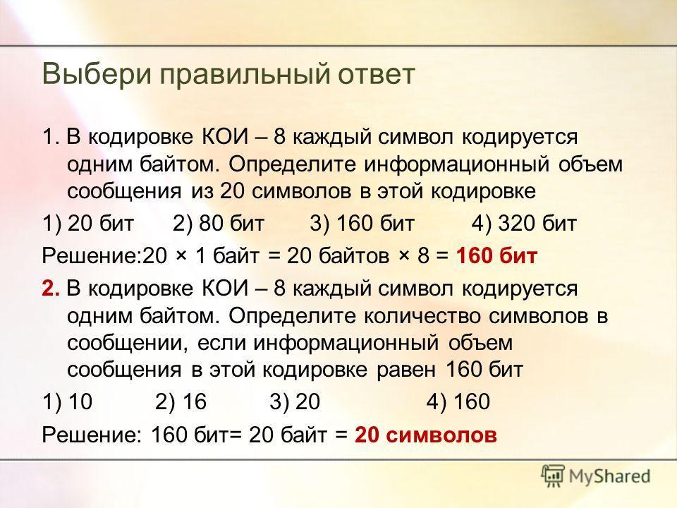 Выбери правильный ответ 1. В кодировке КОИ – 8 каждый символ кодируется одним байтом. Определите информационный объем сообщения из 20 символов в этой кодировке 1) 20 бит 2) 80 бит 3) 160 бит 4) 320 бит Решение:20 × 1 байт = 20 байтов × 8 = 160 бит 2.
