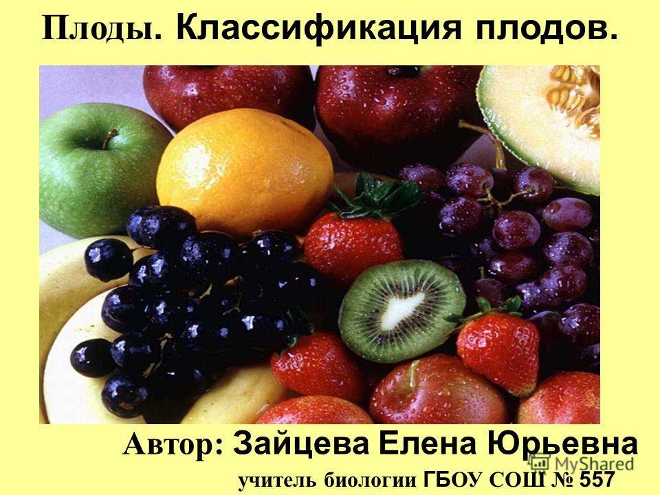 Плоды. Классификация плодов. Автор: Зайцева Елена Юрьевна учитель биологии ГБ ОУ СОШ 557