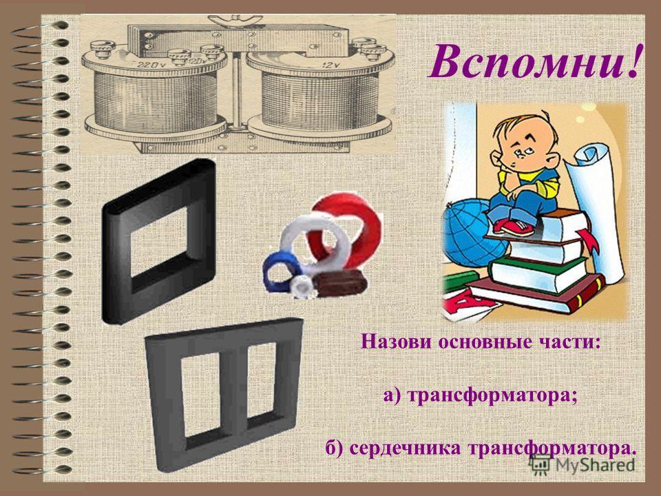Назови основные части: а) трансформатора; б) сердечника трансформатора.