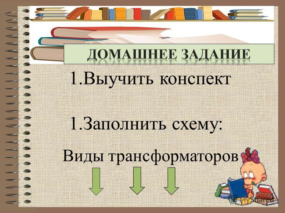1.Выучить конспект 1.Заполнить схему: Виды трансформаторов
