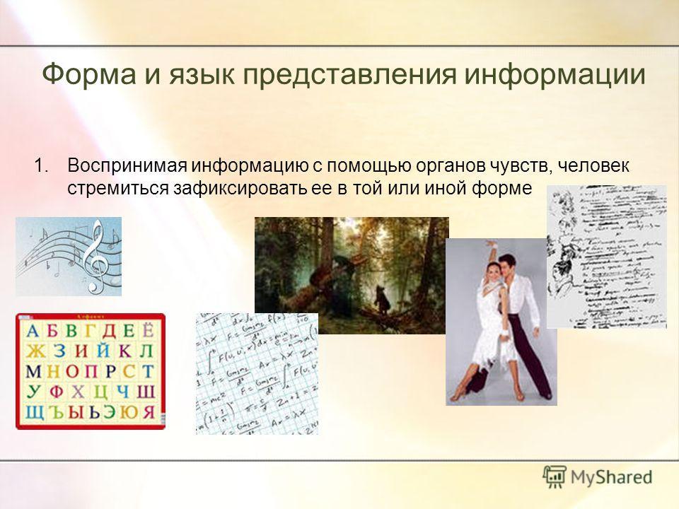 Форма и язык представления информации 1.Воспринимая информацию с помощью органов чувств, человек стремиться зафиксировать ее в той или иной форме