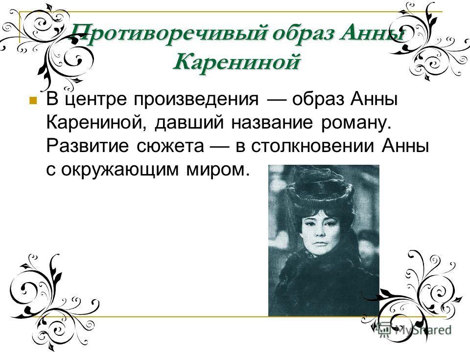 В центре произведения образ Анны Карениной, давший название роману. Развитие сюжета в столкновении Анны с окружающим миром. Противоречивый образ Анны Карениной
