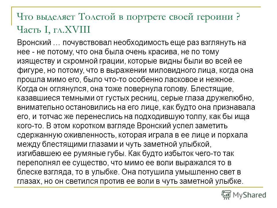 Что выделяет Толстой в портрете своей героини ? Часть I, гл.XVIII Вронский … почувствовал необходимость еще раз взглянуть на нее - не потому, что она была очень красива, не по тому изяществу и скромной грации, которые видны были во всей ее фигуре, но