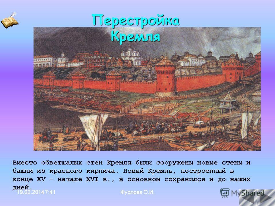 19.02.2014 7:42Фурлова О.И.17 Вместо обветшалых стен Кремля были сооружены новые стены и башни из красного кирпича. Новый Кремль, построенный в конце XV – начале XVI в., в основном сохранился и до наших дней. Перестройка Кремля