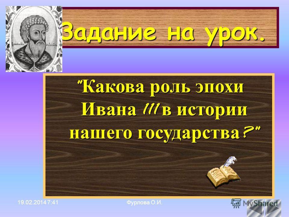 19.02.2014 7:42Фурлова О.И.4 Задание на урок.  Какова роль эпохи Ивана 111 в истории нашего государства ?