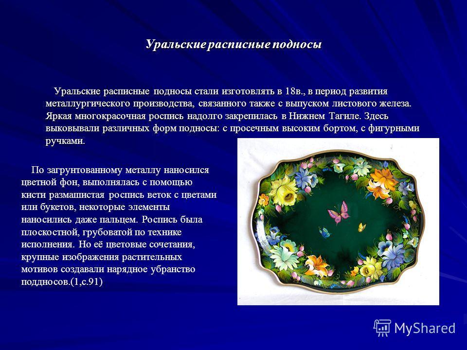 Уральские расписные подносы Уральские расписные подносы стали изготовлять в 18в., в период развития металлургического производства, связанного также с выпуском листового железа. Яркая многокрасочная роспись надолго закрепилась в Нижнем Тагиле. Здесь