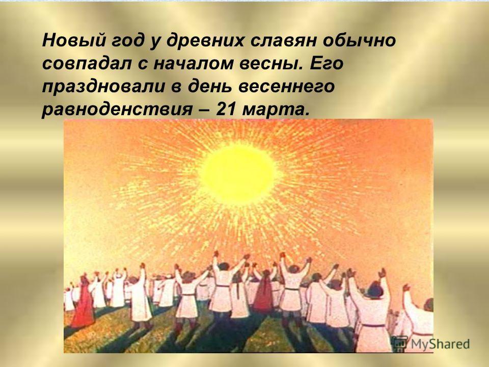 Новый год у древних славян обычно совпадал с началом весны. Его праздновали в день весеннего равноденствия – 21 марта.