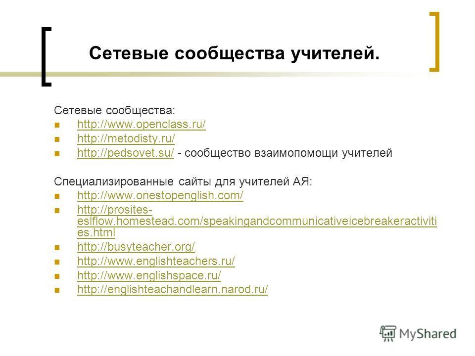 Сетевые сообщества учителей. Сетевые сообщества: http://www.openclass.ru/ http://metodisty.ru/ http://pedsovet.su/ - сообщество взаимопомощи учителей http://pedsovet.su/ Специализированные сайты для учителей АЯ: http://www.onestopenglish.com/ http://
