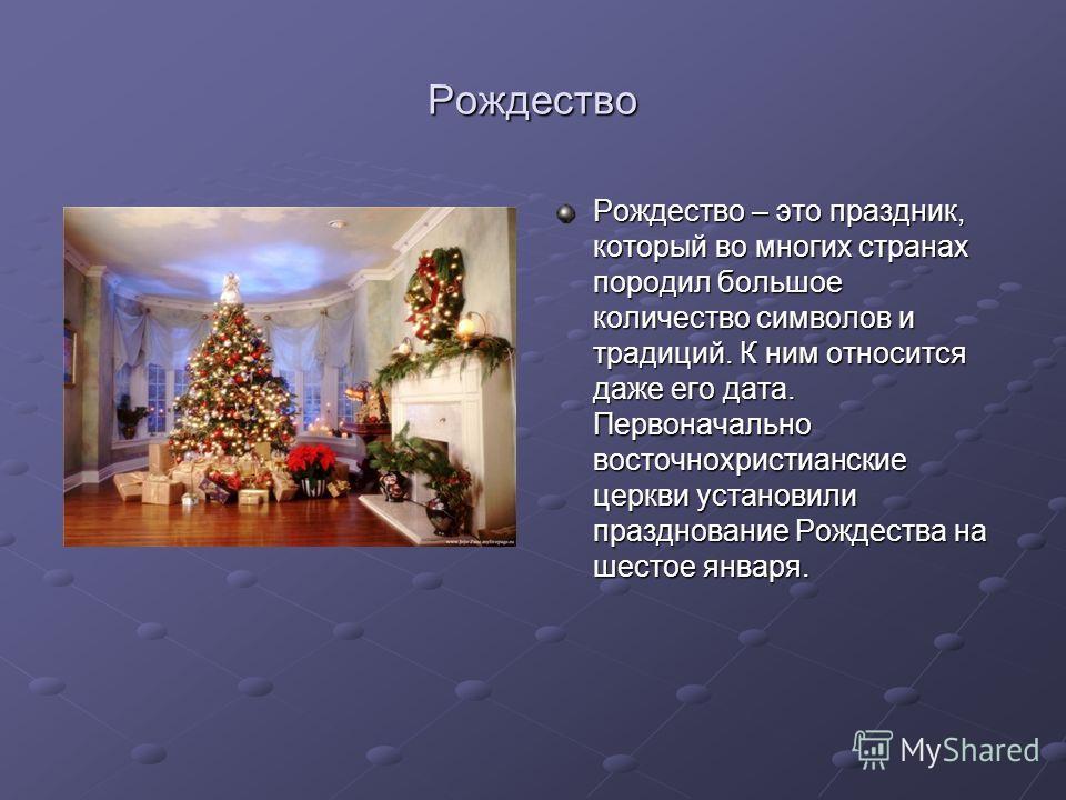 Рождество Рождество – это праздник, который во многих странах породил большое количество символов и традиций. К ним относится даже его дата. Первоначально восточнохристианские церкви установили празднование Рождества на шестое января.
