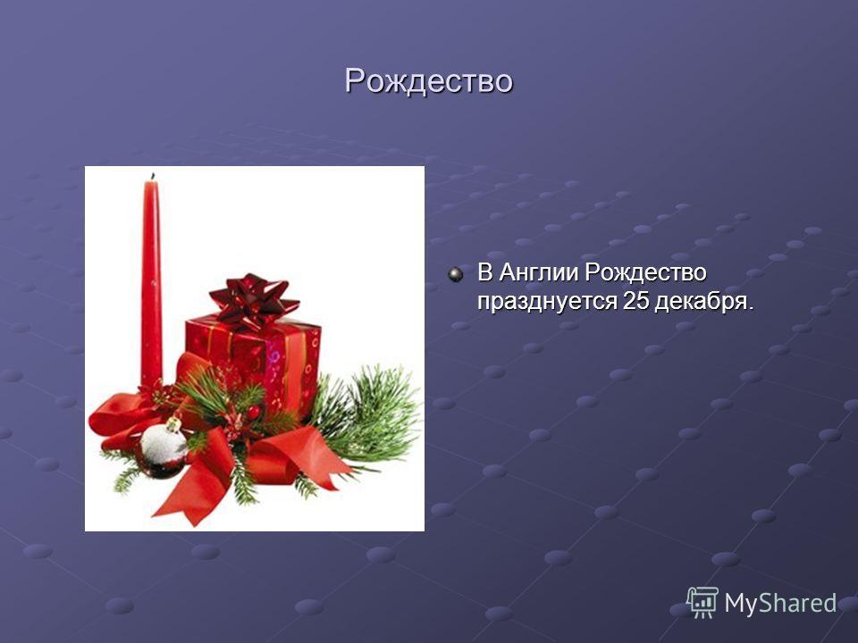 Рождество В Англии Рождество празднуется 25 декабря.