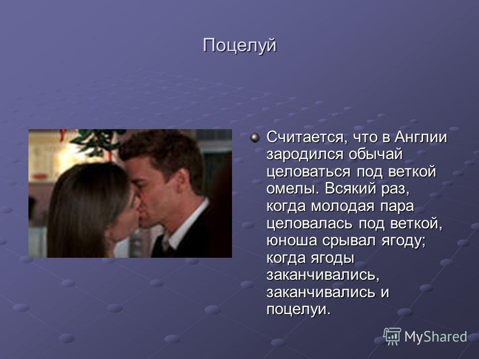 Поцелуй Считается, что в Англии зародился обычай целоваться под веткой омелы. Всякий раз, когда молодая пара целовалась под веткой, юноша срывал ягоду; когда ягоды заканчивались, заканчивались и поцелуи.