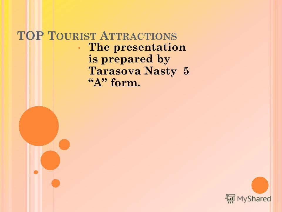 TOP T OURIST A TTRACTIONS The presentation is prepared by Tarasova Nasty 5 A form.