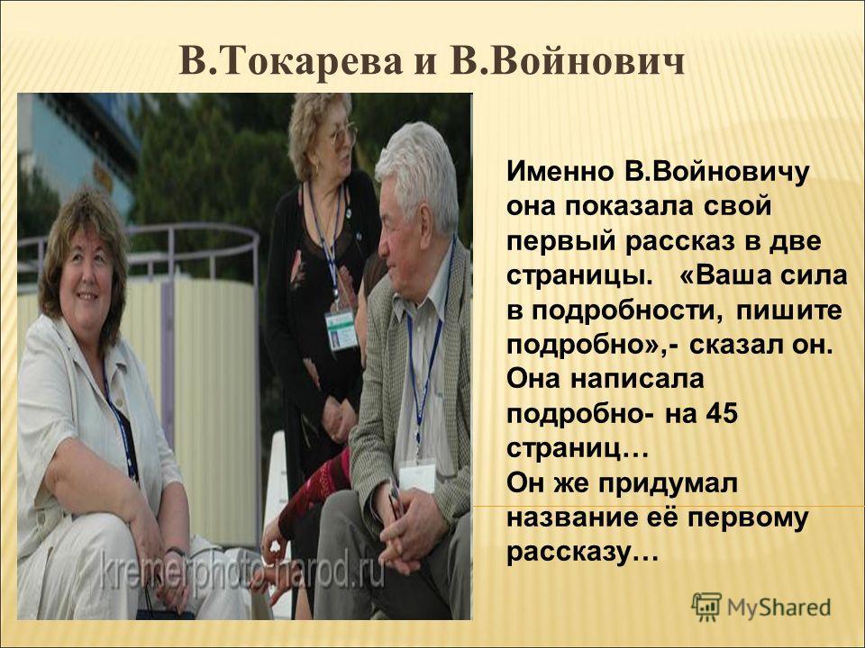 В.Токарева и В.Войнович Именно В.Войновичу она показала свой первый рассказ в две страницы. «Ваша сила в подробности, пишите подробно»,- сказал он. Она написала подробно- на 45 страниц… Он же придумал название её первому рассказу…