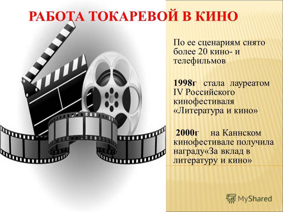РАБОТА ТОКАРЕВОЙ В КИНО По ее сценариям снято более 20 кино- и телефильмов 1998г стала лауреатом IV Российского кинофестиваля «Литература и кино» 2000г на Каннском кинофестивале получила награду«За вклад в литературу и кино»