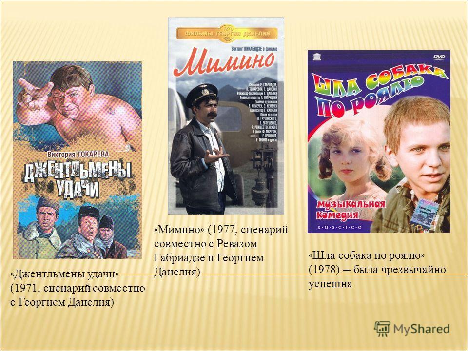 « Джентльмены удачи » (1971, сценарий совместно с Георгием Данелия) « Мимино » (1977, сценарий совместно с Ревазом Габриадзе и Георгием Данелия) « Шла собака по роялю » (1978) была чрезвычайно успешна