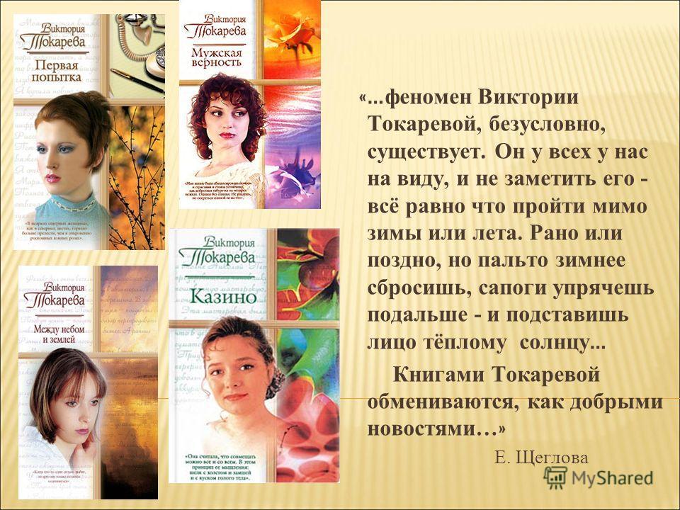 «… феномен Виктории Токаревой, безусловно, существует. Он у всех у нас на виду, и не заметить его - всё равно что пройти мимо зимы или лета. Рано или поздно, но пальто зимнее сбросишь, сапоги упрячешь подальше - и подставишь лицо тёплому солнцу … Кни