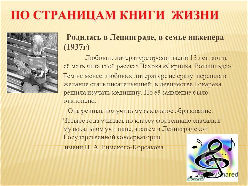 ПО СТРАНИЦАМ КНИГИ ЖИЗНИ ПО СТРАНИЦАМ КНИГИ ЖИЗНИ Родилась в Ленинграде, в семье инженера (1937г) Любовь к литературе проявилась в 13 лет, когда её мать читала ей рассказ Чехова «Скрипка Ротшильда». Тем не менее, любовь к литературе не сразу перешла