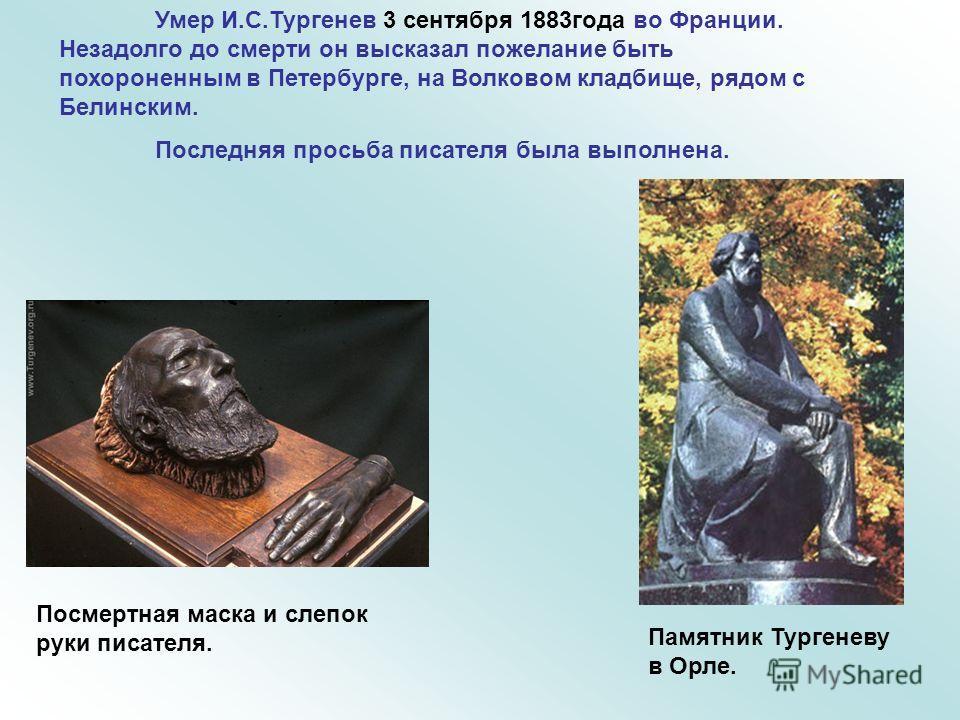 Умер И.С.Тургенев 3 сентября 1883года во Франции. Незадолго до смерти он высказал пожелание быть похороненным в Петербурге, на Волковом кладбище, рядом с Белинским. Последняя просьба писателя была выполнена. Посмертная маска и слепок руки писателя. П
