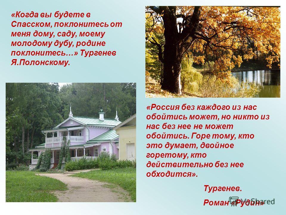 «Когда вы будете в Спасском, поклонитесь от меня дому, саду, моему молодому дубу, родине поклонитесь…» Тургенев Я.Полонскому. «Россия без каждого из нас обойтись может, но никто из нас без нее не может обойтись. Горе тому, кто это думает, двойное гор