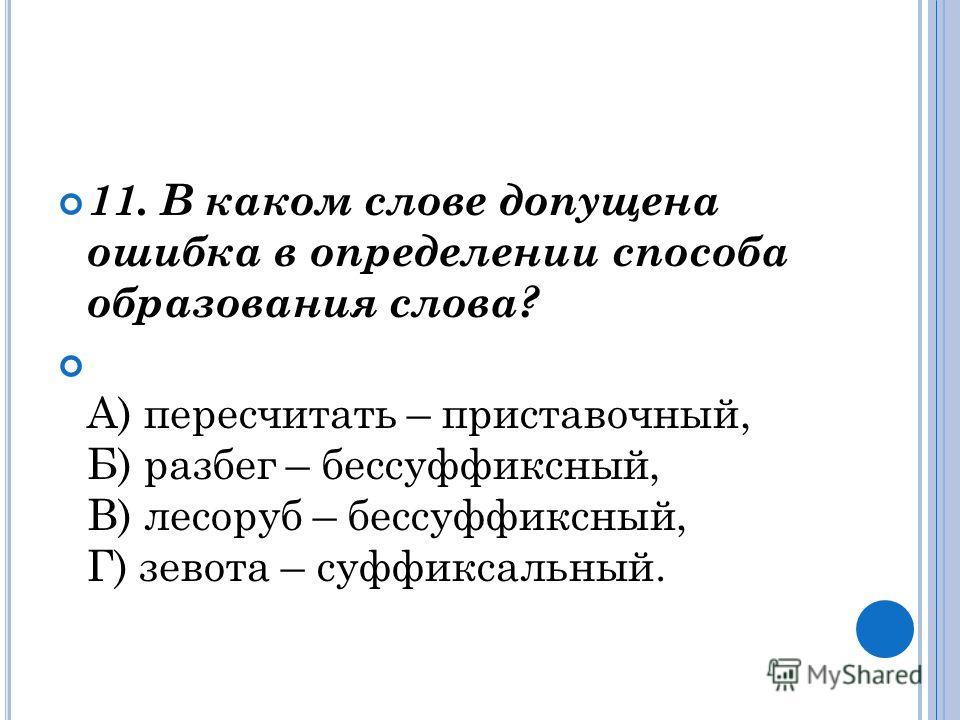 11. В каком слове допущена ошибка в определении способа образования слова? А) пересчитать – приставочный, Б) разбег – бессуффиксный, В) лесоруб – бессуффиксный, Г) зевота – суффиксальный.