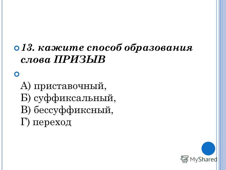 13. кажите способ образования слова ПРИЗЫВ А) приставочный, Б) суффиксальный, В) бессуффиксный, Г) переход