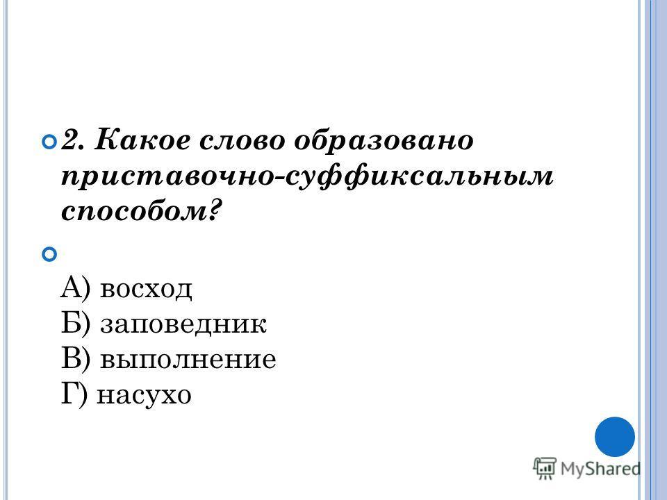 2. Какое слово образовано приставочно-суффиксальным способом? А) восход Б) заповедник В) выполнение Г) насухо