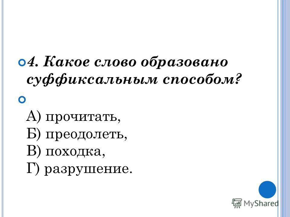 4. Какое слово образовано суффиксальным способом? А) прочитать, Б) преодолеть, В) походка, Г) разрушение.
