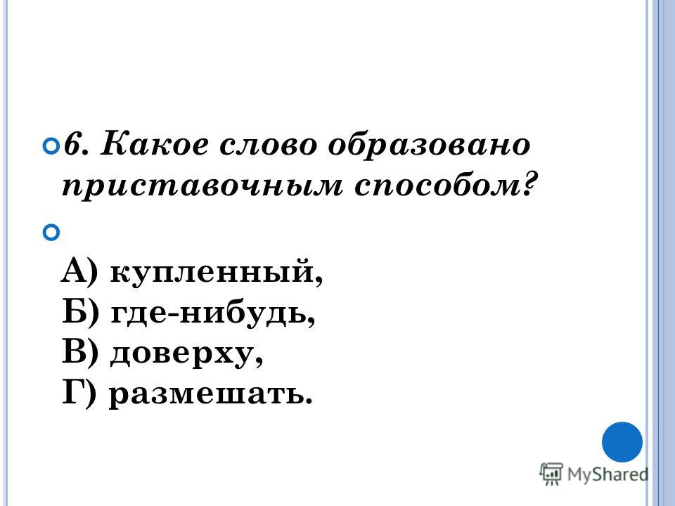 6. Какое слово образовано приставочным способом? А) купленный, Б) где-нибудь, В) доверху, Г) размешать.
