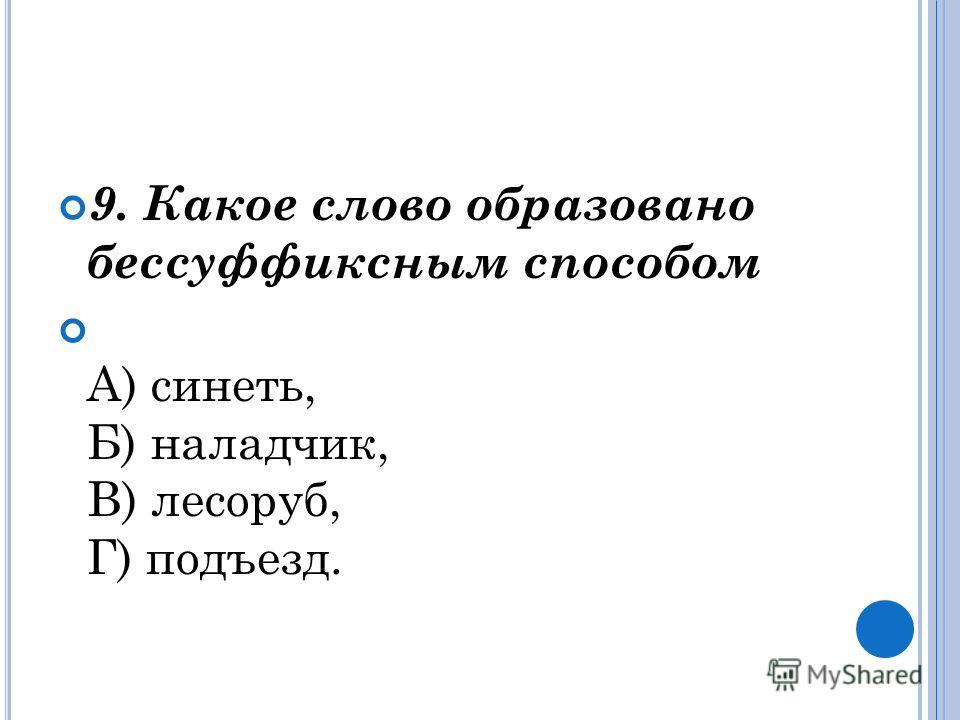 9. Какое слово образовано бессуффиксным способом А) синеть, Б) наладчик, В) лесоруб, Г) подъезд.