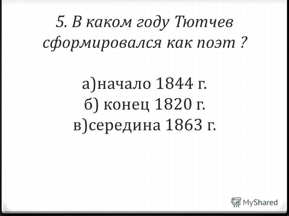 5. В каком году Тютчев сформировался как поэт ? а)начало 1844 г. б) конец 1820 г. в)середина 1863 г.