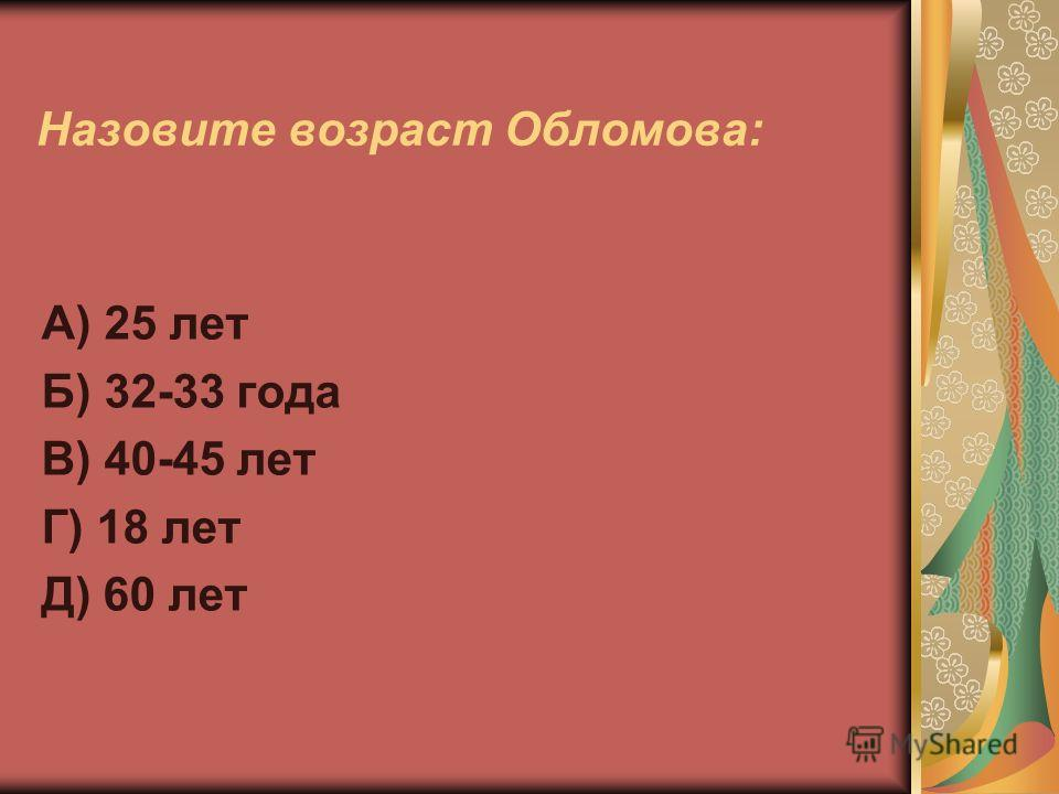 Назовите возраст Обломова: А) 25 лет Б) 32-33 года В) 40-45 лет Г) 18 лет Д) 60 лет