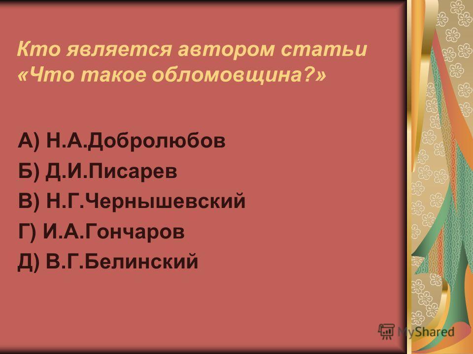 Кто является автором статьи «Что такое обломовщина?» А) Н.А.Добролюбов Б) Д.И.Писарев В) Н.Г.Чернышевский Г) И.А.Гончаров Д) В.Г.Белинский