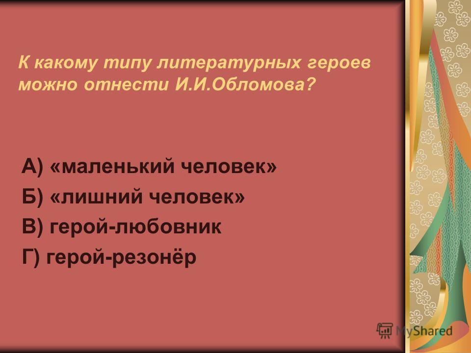 К какому типу литературных героев можно отнести И.И.Обломова? А) «маленький человек» Б) «лишний человек» В) герой-любовник Г) герой-резонёр