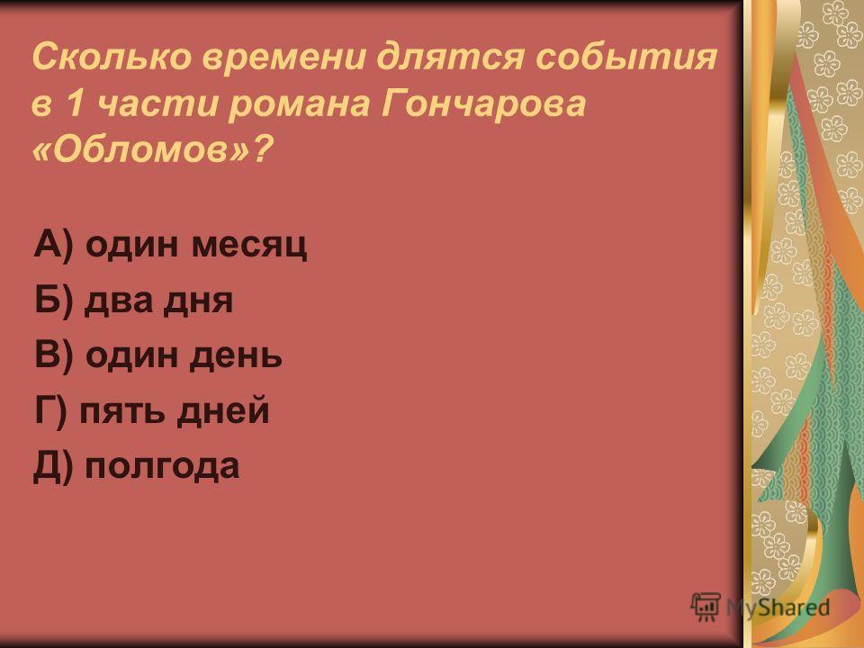 Сколько времени длятся события в 1 части романа Гончарова «Обломов»? А) один месяц Б) два дня В) один день Г) пять дней Д) полгода