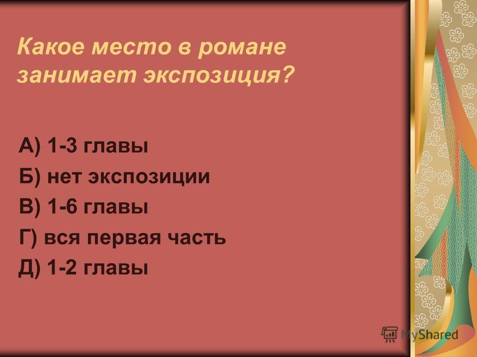 Какое место в романе занимает экспозиция? А) 1-3 главы Б) нет экспозиции В) 1-6 главы Г) вся первая часть Д) 1-2 главы