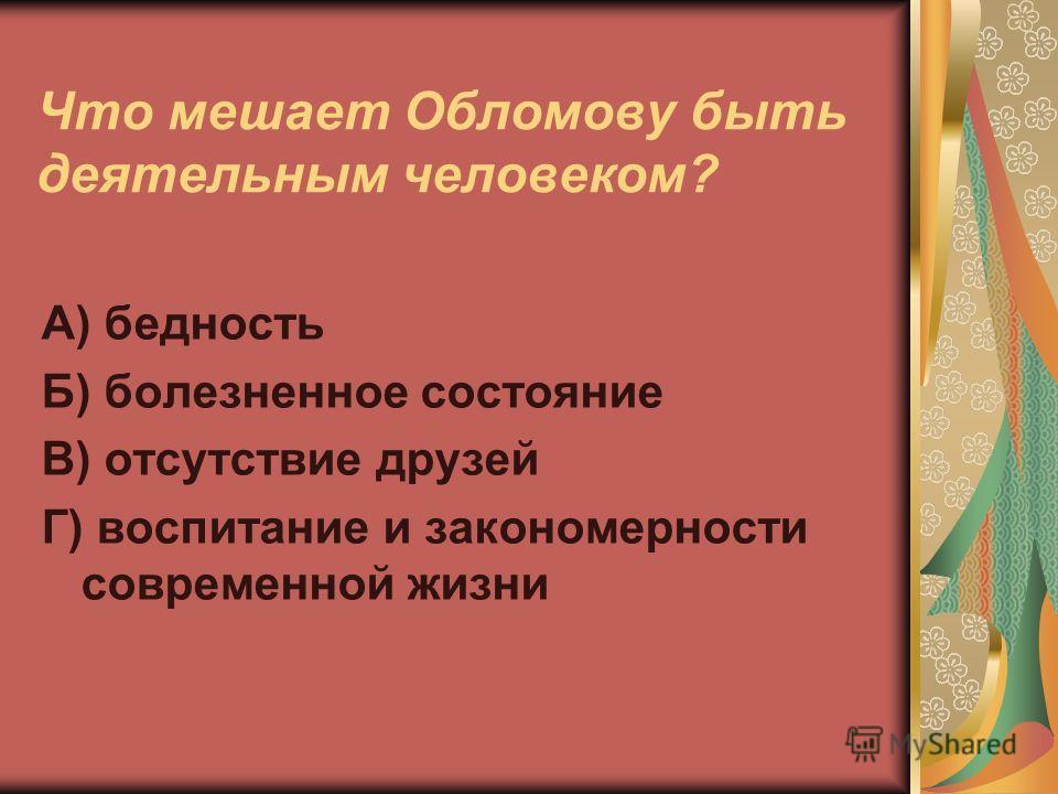 Что мешает Обломову быть деятельным человеком? А) бедность Б) болезненное состояние В) отсутствие друзей Г) воспитание и закономерности современной жизни