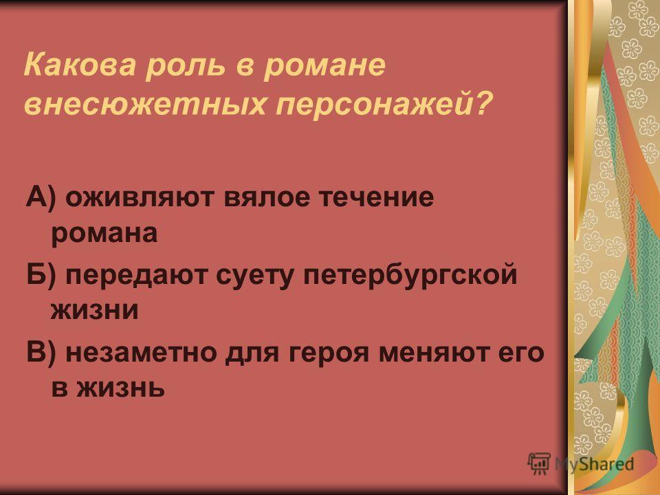 Какова роль в романе внесюжетных персонажей? А) оживляют вялое течение романа Б) передают суету петербургской жизни В) незаметно для героя меняют его в жизнь