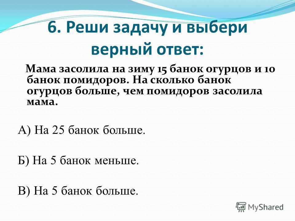 6. Реши задачу и выбери верный ответ: Мама засолила на зиму 15 банок огурцов и 10 банок помидоров. На сколько банок огурцов больше, чем помидоров засолила мама. А) На 25 банок больше. Б) На 5 банок меньше. В) На 5 банок больше.