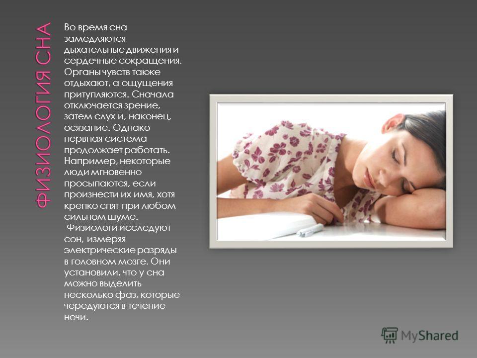 Во время сна замедляются дыхательные движения и сердечные сокращения. Органы чувств также отдыхают, а ощущения притупляются. Сначала отключается зрение, затем слух и, наконец, осязание. Однако нервная система продолжает работать. Например, некоторые