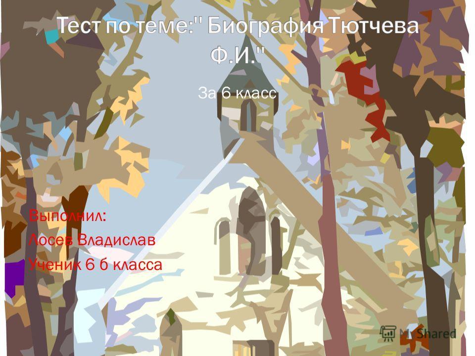 За 6 класс Выполнил: Лосев Владислав Ученик 6 б класса