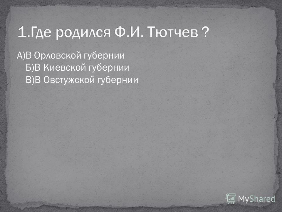 А)В Орловской губернии Б)В Киевской губернии В)В Овстужской губернии