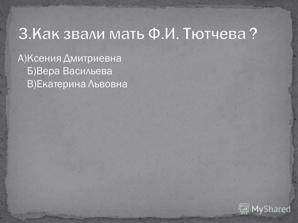 А)Ксения Дмитриевна Б)Вера Васильева В)Екатерина Львовна