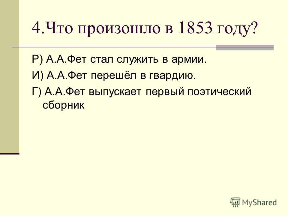 4.Что произошло в 1853 году? Р) А.А.Фет стал служить в армии. И) А.А.Фет перешёл в гвардию. Г) А.А.Фет выпускает первый поэтический сборник