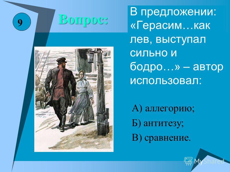В предложении: «Герасим…как лев, выступал сильно и бодро…» – автор использовал: А) аллегорию; Б) антитезу; В) сравнение. 9 Вопрос: