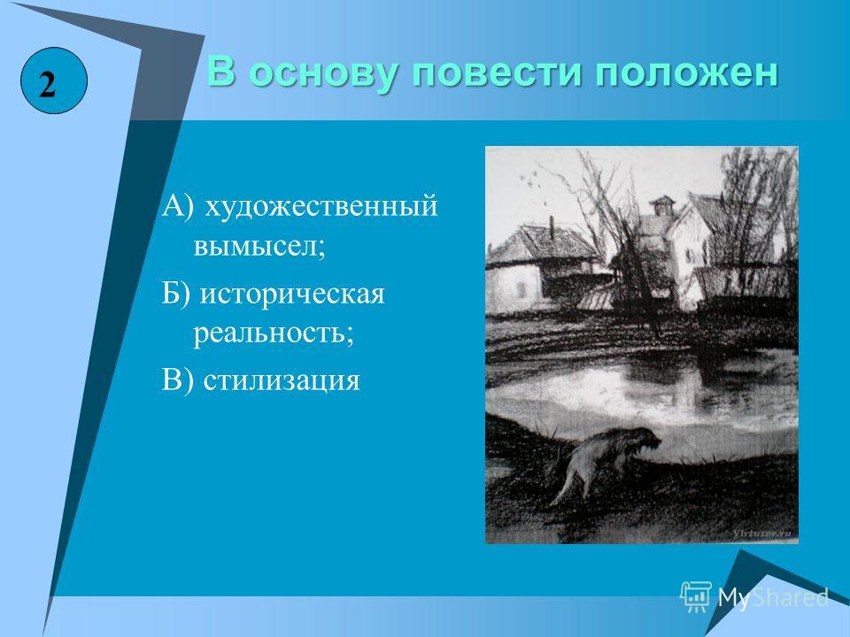 В основу повести положен А) художественный вымысел; Б) историческая реальность; В) стилизация 2